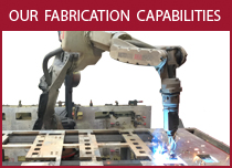 Our Fabrication Capabilities